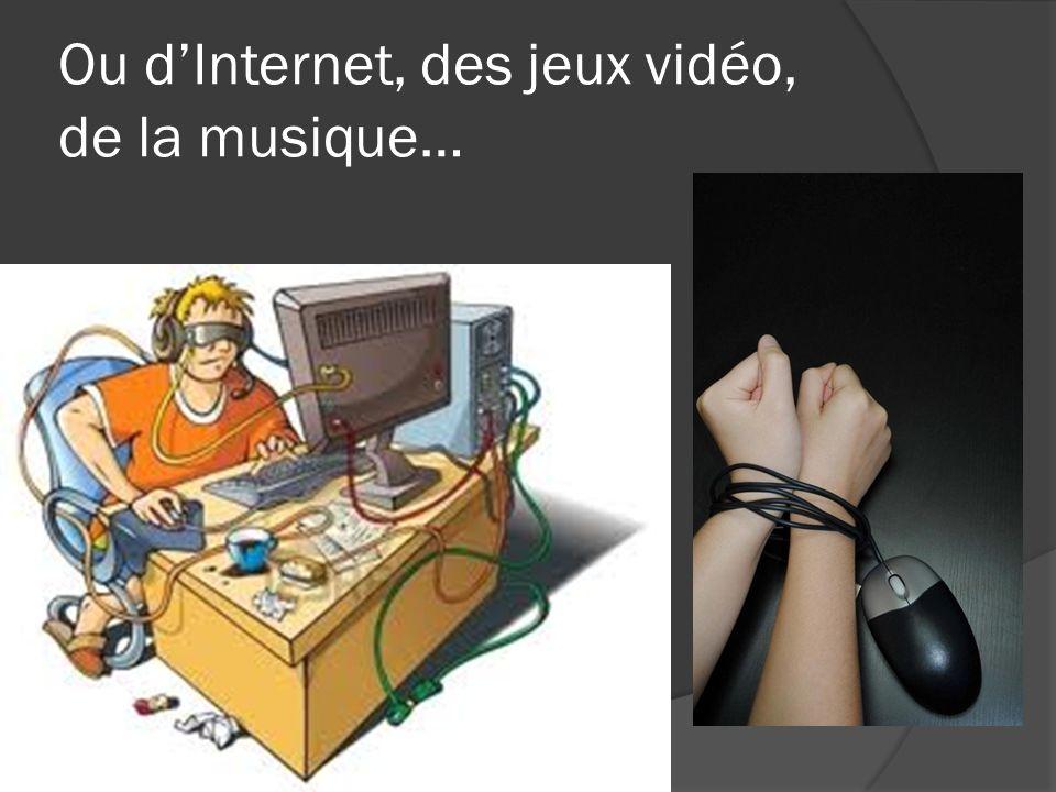 Ou dInternet, des jeux vidéo, de la musique…