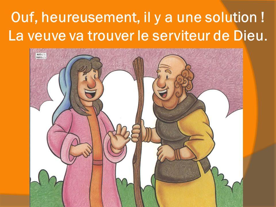 Ouf, heureusement, il y a une solution ! La veuve va trouver le serviteur de Dieu.