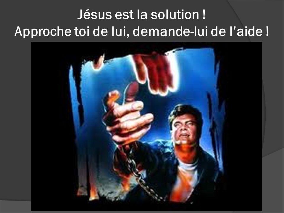 Jésus est la solution ! Approche toi de lui, demande-lui de laide !