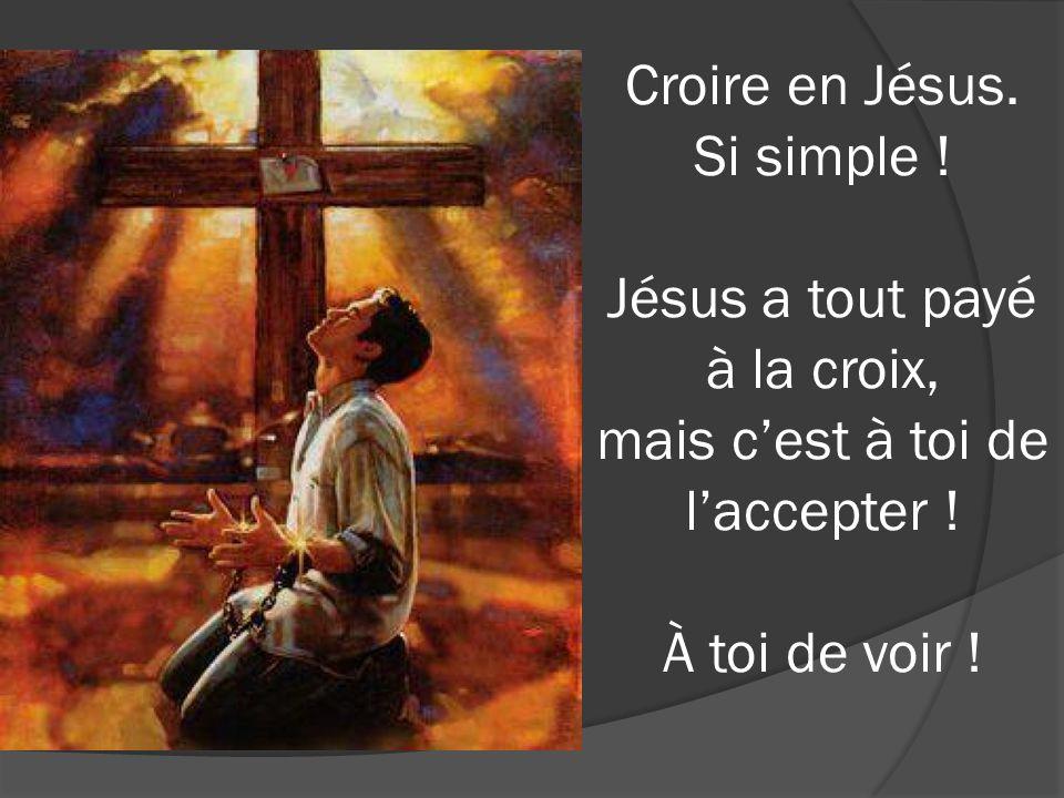 Croire en Jésus. Si simple ! Jésus a tout payé à la croix, mais cest à toi de laccepter ! À toi de voir !