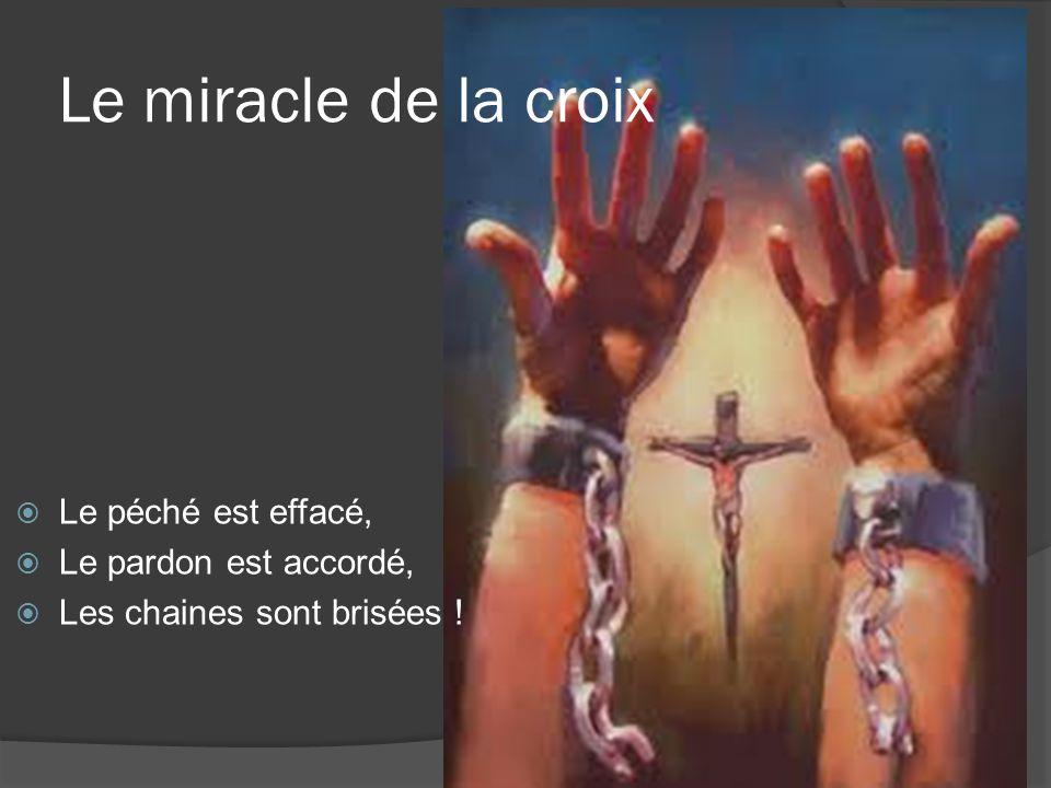 Le miracle de la croix Le péché est effacé, Le pardon est accordé, Les chaines sont brisées !