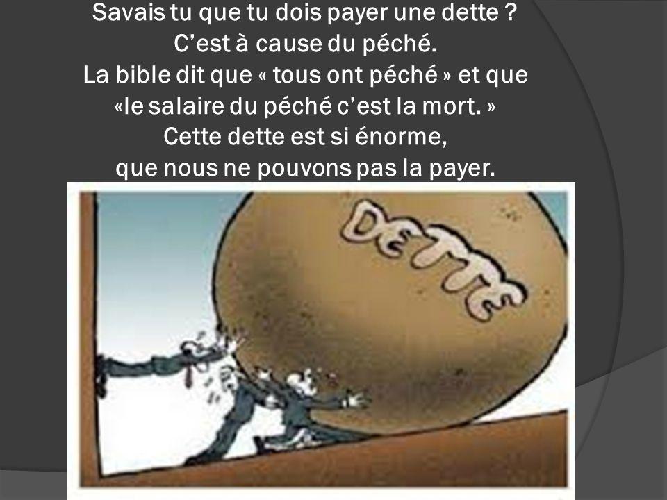 Savais tu que tu dois payer une dette ? Cest à cause du péché. La bible dit que « tous ont péché » et que «le salaire du péché cest la mort. » Cette d