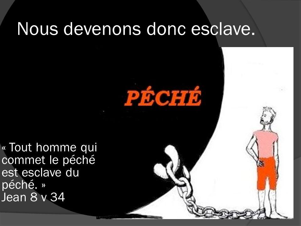 Nous devenons donc esclave. « Tout homme qui commet le péché est esclave du péché. » Jean 8 v 34