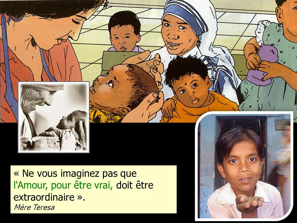 « Ne vous imaginez pas que l'Amour, pour être vrai, doit être extraordinaire ». Mère Teresa