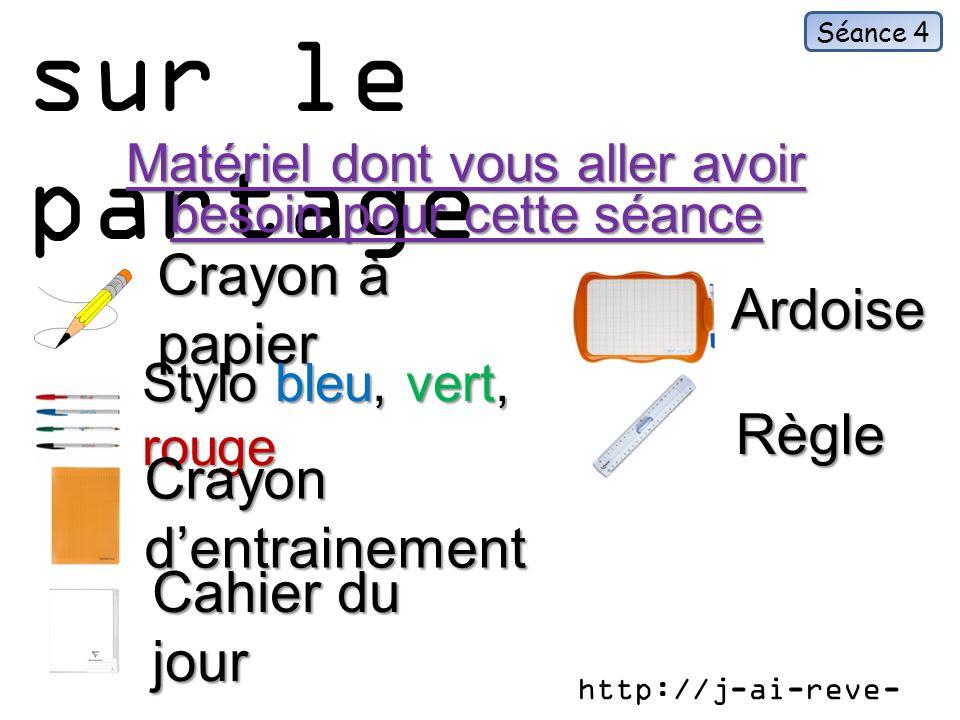 Exercices sur le partage Matériel dont vous aller avoir besoin pour cette séance Crayon à papier Séance 4 Ardoise Stylo bleu, vert, rouge Crayon dentrainement Cahier du jour Règle http://j-ai-reve- que.eklablog.fr/