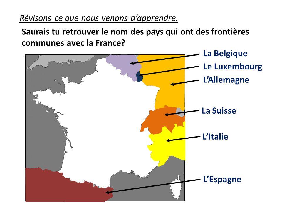 Révisons ce que nous venons dapprendre. Saurais tu retrouver le nom des pays qui ont des frontières communes avec la France? La Belgique Le Luxembourg