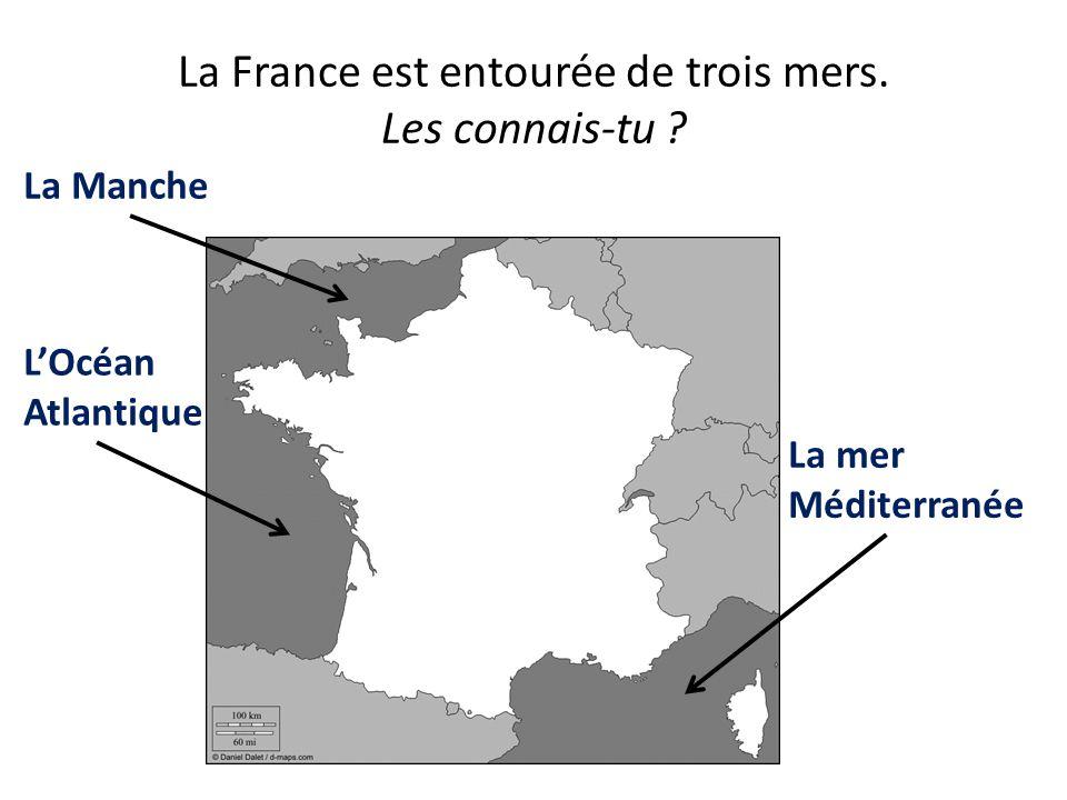 La France est entourée de trois mers. Les connais-tu ? La Manche LOcéan Atlantique La mer Méditerranée