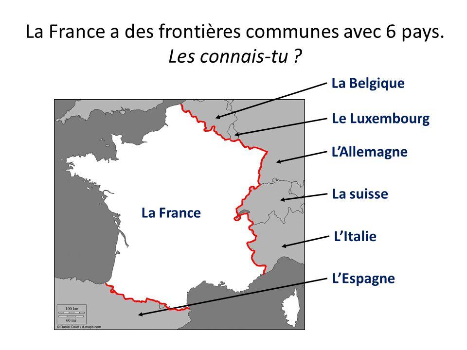 La France a des frontières communes avec 6 pays. Les connais-tu ? La Belgique Le Luxembourg La suisse LAllemagne LItalie LEspagne La France