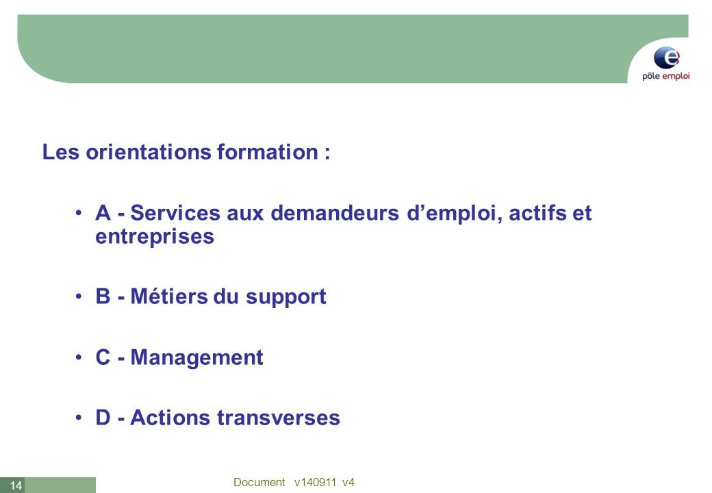 14 Document v140911 v4 Les orientations formation : A - Services aux demandeurs demploi, actifs et entreprises B - Métiers du support C - Management D