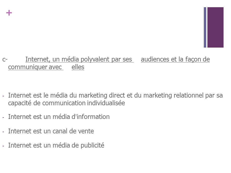 + c-Internet, un média polyvalent par ses audiences et la façon de communiquer avec elles - Internet est le média du marketing direct et du marketing relationnel par sa capacité de communication individualisée - Internet est un média dinformation - Internet est un canal de vente - Internet est un média de publicité
