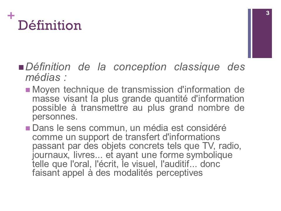 + Définition Définition de la conception classique des médias : Moyen technique de transmission d'information de masse visant la plus grande quantité