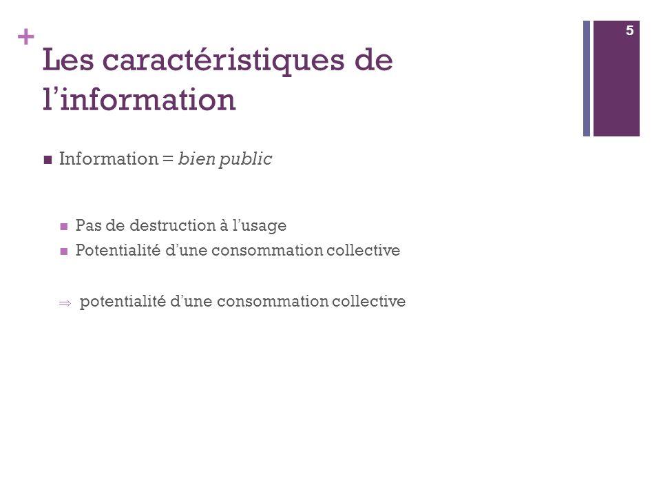 + Les caractéristiques de l information Information = bien public Pas de destruction à l usage Potentialité d une consommation collective potentialité