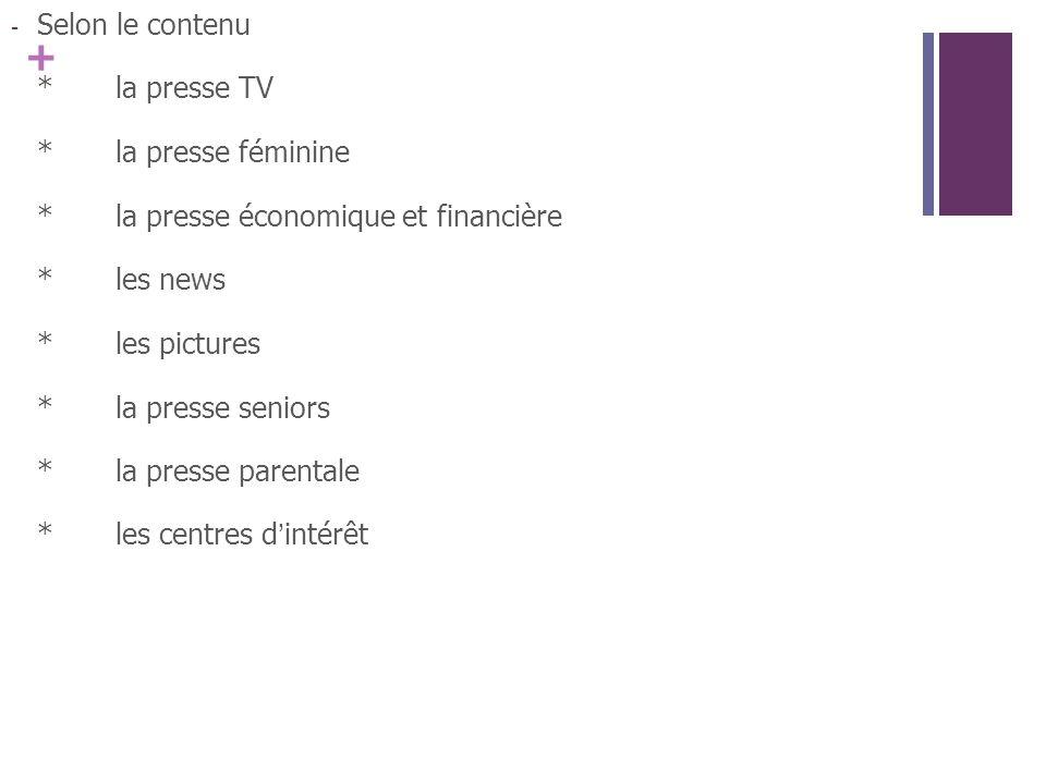 + - Selon le contenu *la presse TV *la presse féminine *la presse économique et financière *les news *les pictures *la presse seniors *la presse parentale *les centres dintérêt