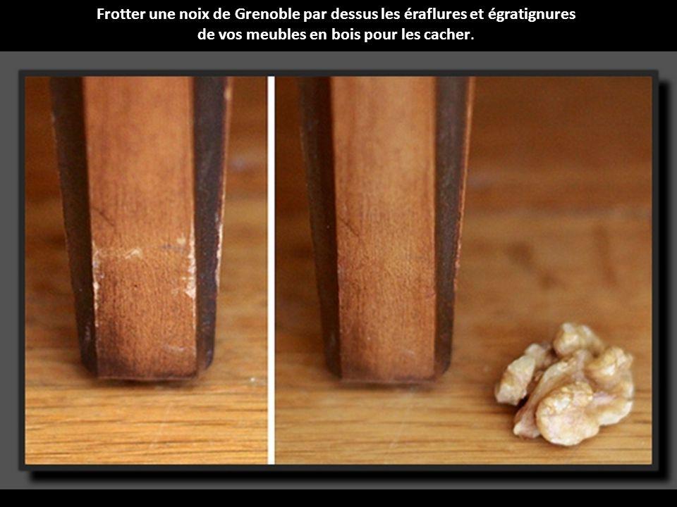 Frotter une noix de Grenoble par dessus les éraflures et égratignures de vos meubles en bois pour les cacher.