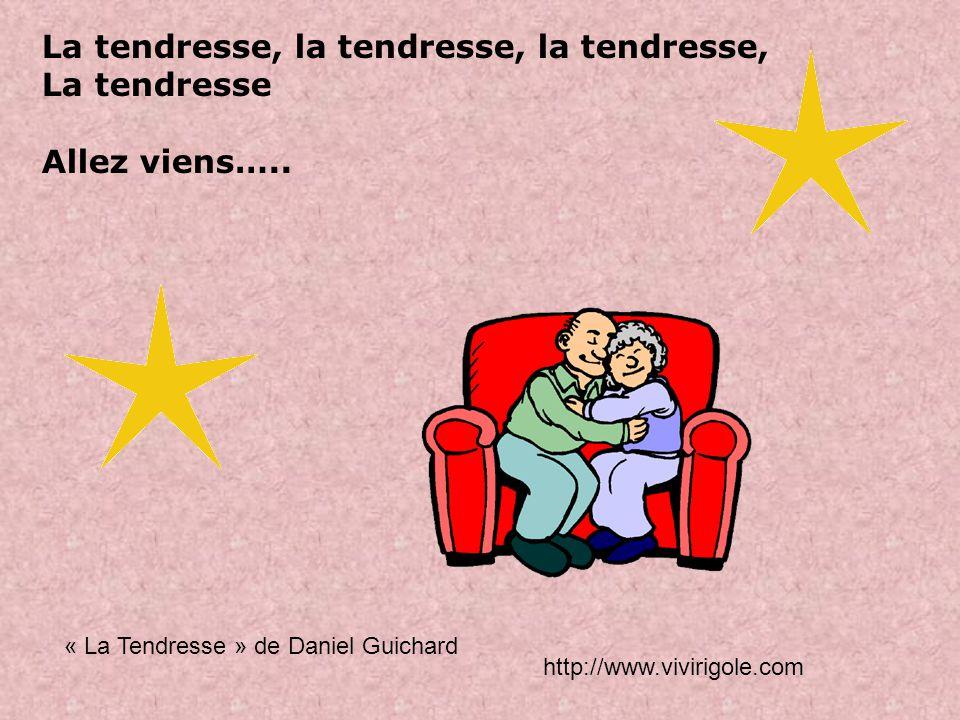 La tendresse, la tendresse, la tendresse, La tendresse Allez viens…..