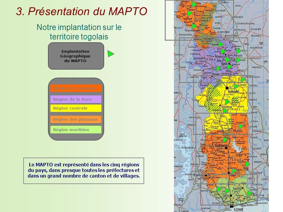 Région des savanes Région de la Kara Région centrale Région des plateaux Région maritime Implantation Géographique du MAPTO Le MAPTO est représenté dans les cinq régions du pays, dans presque toutes les préfectures et dans un grand nombre de canton et de villages.