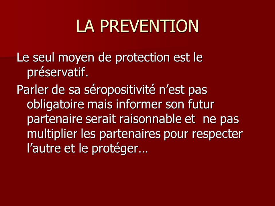 LA PREVENTION Le seul moyen de protection est le préservatif. Parler de sa séropositivité nest pas obligatoire mais informer son futur partenaire sera