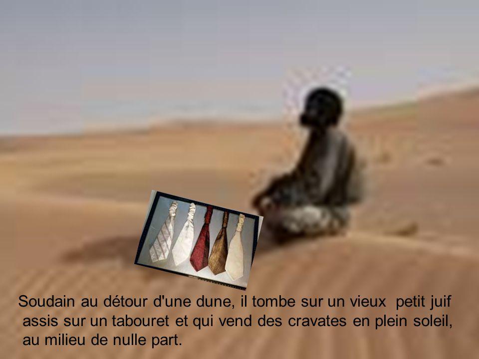 Soudain au détour d une dune, il tombe sur un vieux petit juif assis sur un tabouret et qui vend des cravates en plein soleil, au milieu de nulle part.