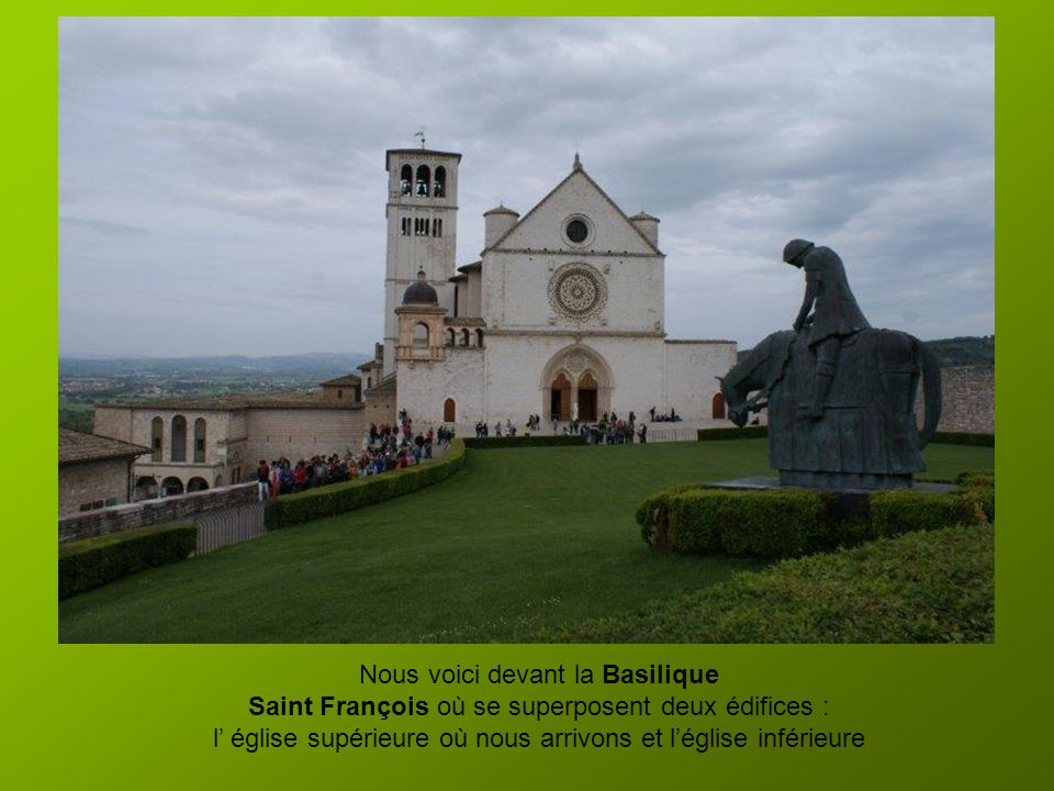 Nous voici devant la Basilique Saint François où se superposent deux édifices : l église supérieure où nous arrivons et léglise inférieure