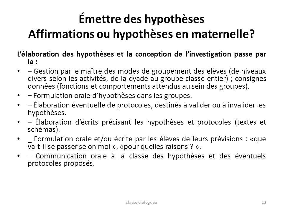 Émettre des hypothèses Affirmations ou hypothèses en maternelle? Lélaboration des hypothèses et la conception de linvestigation passe par la : – Gesti