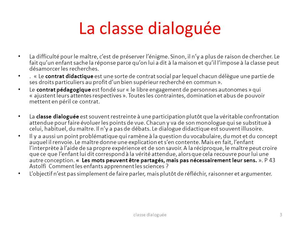 La classe dialoguée La difficulté pour le maître, cest de préserver lénigme. Sinon, il ny a plus de raison de chercher. Le fait quun enfant sache la r