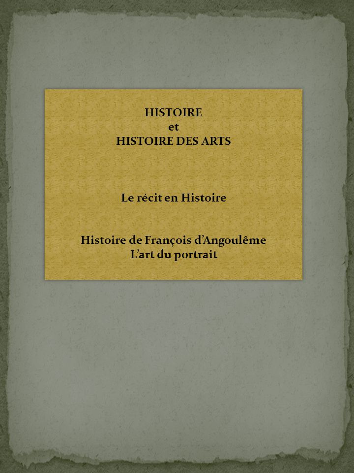 HISTOIRE et HISTOIRE DES ARTS Le récit en Histoire Histoire de François dAngoulême Lart du portrait HISTOIRE et HISTOIRE DES ARTS Le récit en Histoire