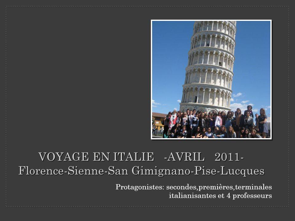 VOYAGE EN ITALIE -AVRIL 2011- Florence-Sienne-San Gimignano-Pise-Lucques Protagonistes: secondes,premières,terminales italianisantes et 4 professeurs