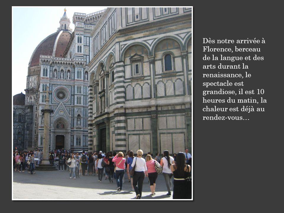 Dès notre arrivée à Florence, berceau de la langue et des arts durant la renaissance, le spectacle est grandiose, il est 10 heures du matin, la chaleur est déjà au rendez-vous…