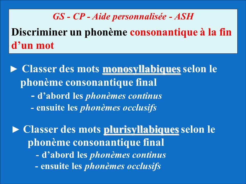 GS - CP - Aide personnalisée - ASH Discriminer un phonème consonantique à la fin dun mot monosyllabiques Classer des mots monosyllabiques selon le pho