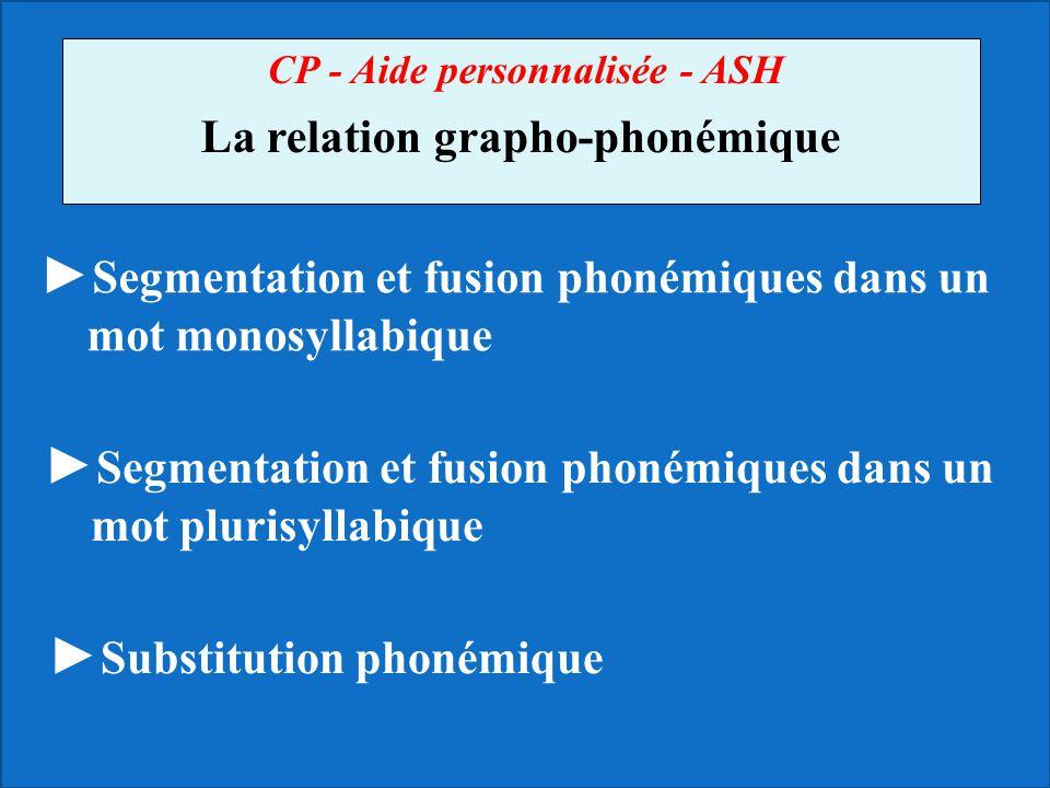 CP - Aide personnalisée - ASH La relation grapho-phonémique Segmentation et fusion phonémiques dans un mot monosyllabique Segmentation et fusion phoné