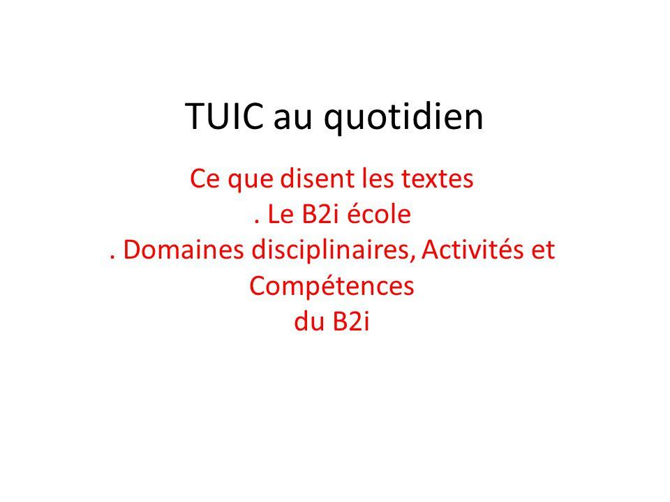 TUIC au quotidien Ce que disent les textes. Le B2i école. Domaines disciplinaires, Activités et Compétences du B2i