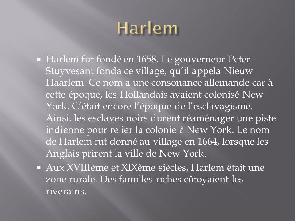 Harlem fut fondé en 1658. Le gouverneur Peter Stuyvesant fonda ce village, quil appela Nieuw Haarlem. Ce nom a une consonance allemande car à cette ép