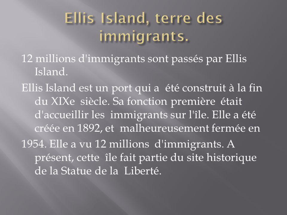 12 millions d'immigrants sont passés par Ellis Island. Ellis Island est un port qui a été construit à la fin du XIXe siècle. Sa fonction première étai