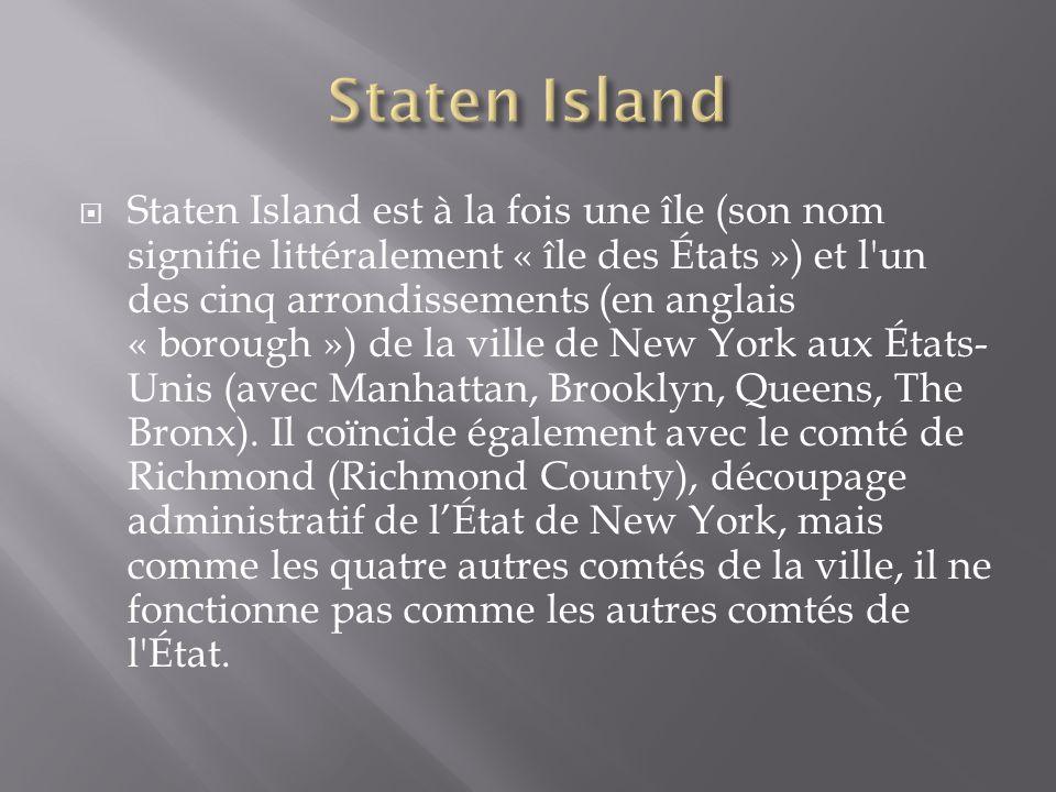Staten Island est à la fois une île (son nom signifie littéralement « île des États ») et l'un des cinq arrondissements (en anglais « borough ») de la
