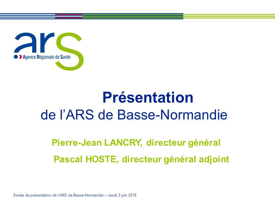 Soirée de présentation de lARS de Basse-Normandie – Jeudi 3 juin 2010 Présentation de lARS de Basse-Normandie Pierre-Jean LANCRY, directeur général Pascal HOSTE, directeur général adjoint
