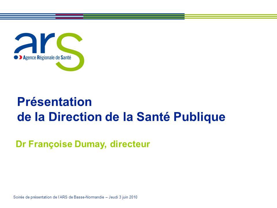 Soirée de présentation de lARS de Basse-Normandie – Jeudi 3 juin 2010 Présentation de la Direction de la Santé Publique Dr Françoise Dumay, directeur