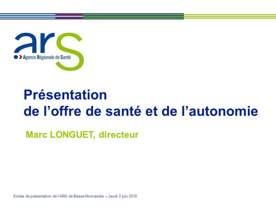 Soirée de présentation de lARS de Basse-Normandie – Jeudi 3 juin 2010 Présentation de loffre de santé et de lautonomie Marc LONGUET, directeur