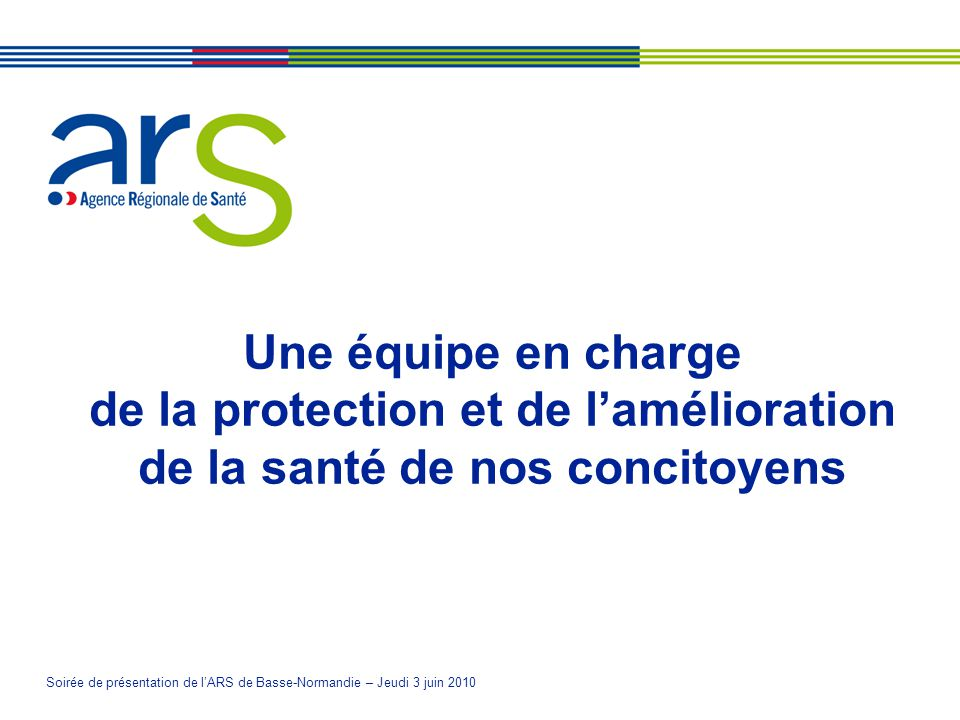 Soirée de présentation de lARS de Basse-Normandie – Jeudi 3 juin 2010 Une équipe en charge de la protection et de lamélioration de la santé de nos concitoyens