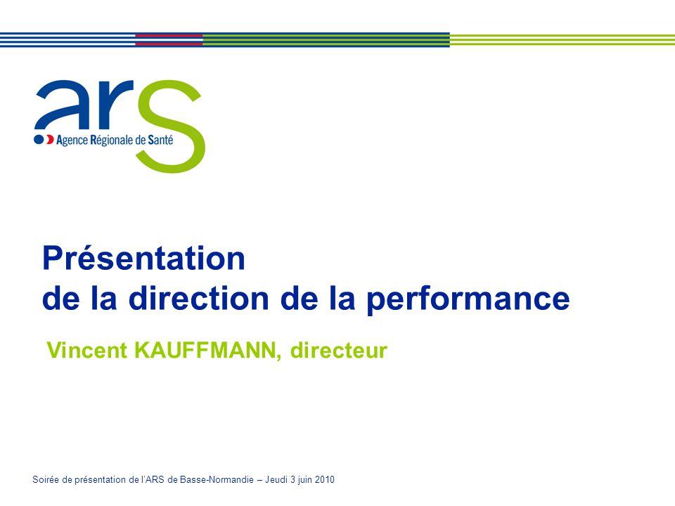 Soirée de présentation de lARS de Basse-Normandie – Jeudi 3 juin 2010 Présentation de la direction de la performance Vincent KAUFFMANN, directeur