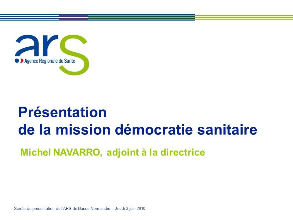 Soirée de présentation de lARS de Basse-Normandie – Jeudi 3 juin 2010 Présentation de la mission démocratie sanitaire Michel NAVARRO, adjoint à la directrice