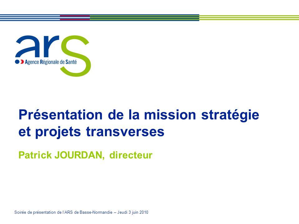 Soirée de présentation de lARS de Basse-Normandie – Jeudi 3 juin 2010 Présentation de la mission stratégie et projets transverses Patrick JOURDAN, directeur