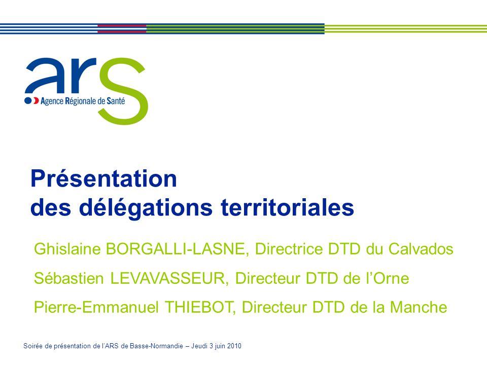 Soirée de présentation de lARS de Basse-Normandie – Jeudi 3 juin 2010 Présentation des délégations territoriales Ghislaine BORGALLI-LASNE, Directrice