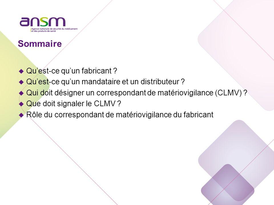 Sommaire u Quest-ce quun fabricant ? u Quest-ce quun mandataire et un distributeur ? u Qui doit désigner un correspondant de matériovigilance (CLMV) ?