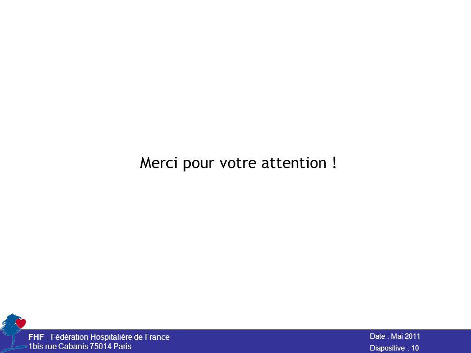 Date : Mai 2011 FHF - Fédération Hospitalière de France 1bis rue Cabanis 75014 Paris Diapositive : 10 Merci pour votre attention !