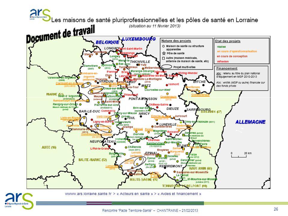 26 Rencontre Pacte Territoire-Santé – CHANTRAINE – 21/02/2013 wwww.ars.lorraine.sante.fr > « Acteurs en santé » > « Aides et financement »