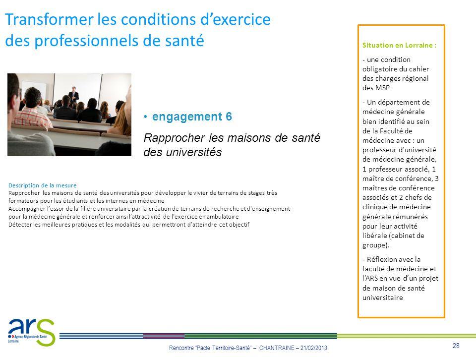 28 Rencontre Pacte Territoire-Santé – CHANTRAINE – 21/02/2013 Transformer les conditions dexercice des professionnels de santé engagement 6 Rapprocher