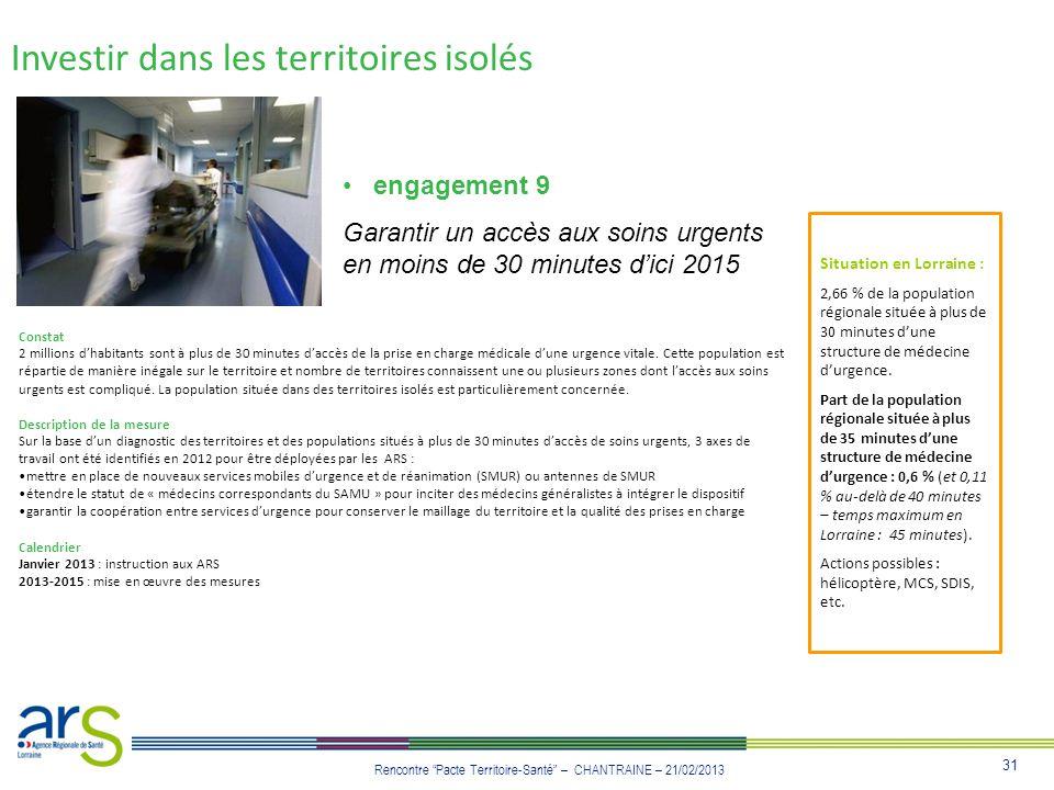 31 Rencontre Pacte Territoire-Santé – CHANTRAINE – 21/02/2013 Investir dans les territoires isolés engagement 9 Garantir un accès aux soins urgents en