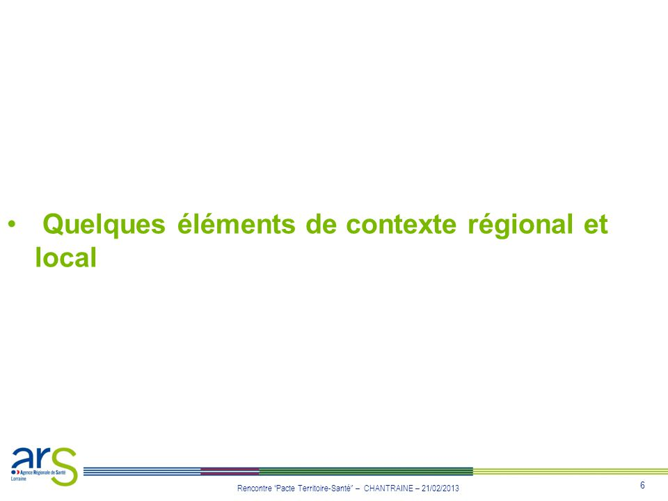6 Rencontre Pacte Territoire-Santé – CHANTRAINE – 21/02/2013 Quelques éléments de contexte régional et local