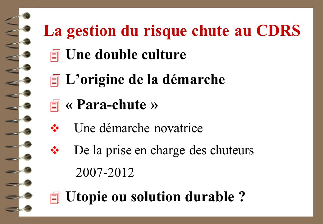 La gestion du risque chute au CDRS 4 Une double culture 4 Lorigine de la démarche 4 « Para-chute » Une démarche novatrice De la prise en charge des chuteurs 2007-2012 4 Utopie ou solution durable ?