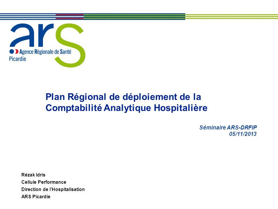 Plan Régional de déploiement de la Comptabilité Analytique Hospitalière Séminaire ARS-DRFIP 05/11/2013 Rézak Idris Cellule Performance Direction de lHospitalisation ARS Picardie